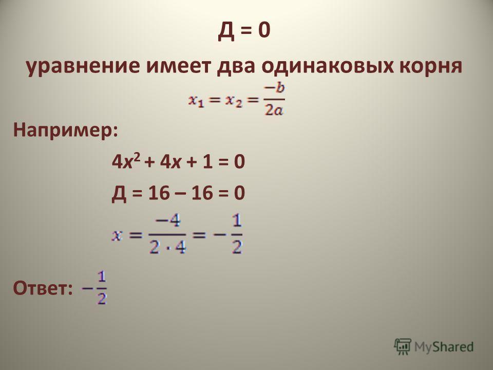 Д = 0 уравнение имеет два одинаковых корня Например: 4х 2 + 4х + 1 = 0 Д = 16 – 16 = 0 Ответ: