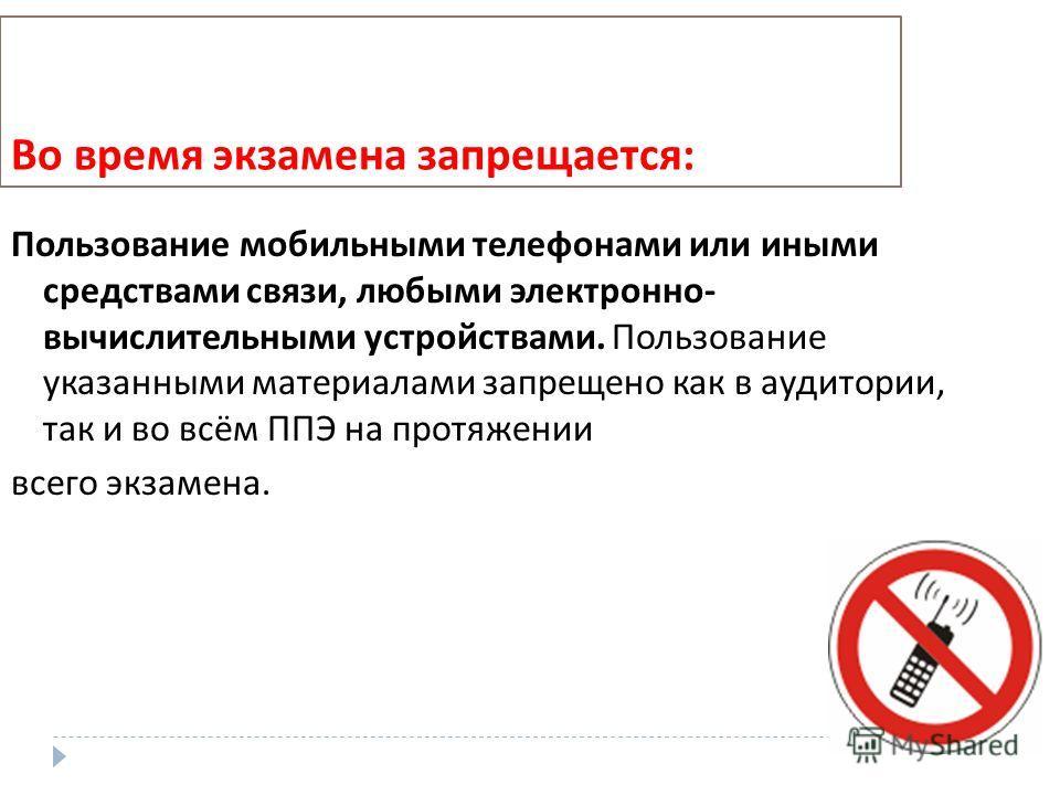 Во время экзамена запрещается : Пользование мобильными телефонами или иными средствами связи, любыми электронно - вычислительными устройствами. Пользование указанными материалами запрещено как в аудитории, так и во всём ППЭ на протяжении всего экзаме