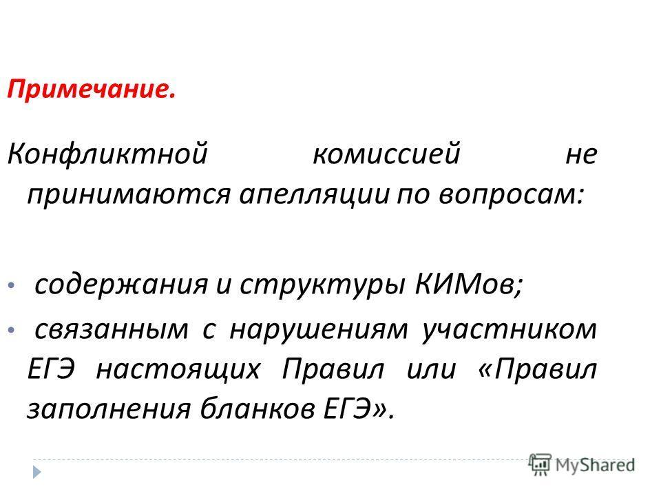 Примечание. Конфликтной комиссией не принимаются апелляции по вопросам : содержания и структуры КИМов ; связанным с нарушениям участником ЕГЭ настоящих Правил или « Правил заполнения бланков ЕГЭ ».