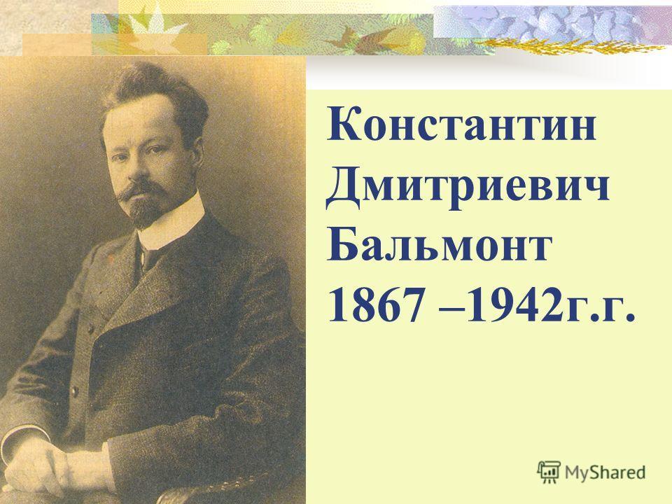Константин Дмитриевич Бальмонт 1867 –1942г.г.