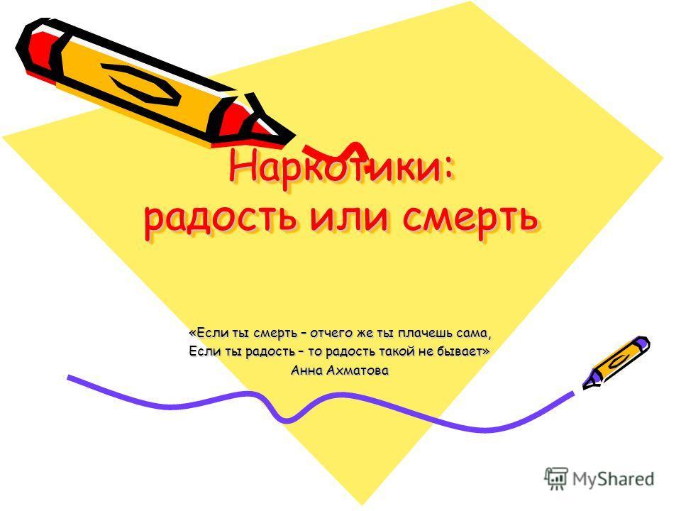 Наркотики: радость или смерть «Если ты смерть – отчего же ты плачешь сама, Если ты радость – то радость такой не бывает» Анна Ахматова
