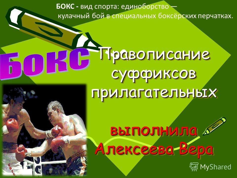 Правописание суффиксов прилагательных выполнила Алексеева Вера БОКС - вид спорта: единоборство кулачный бой в специальных боксёрских перчатках.