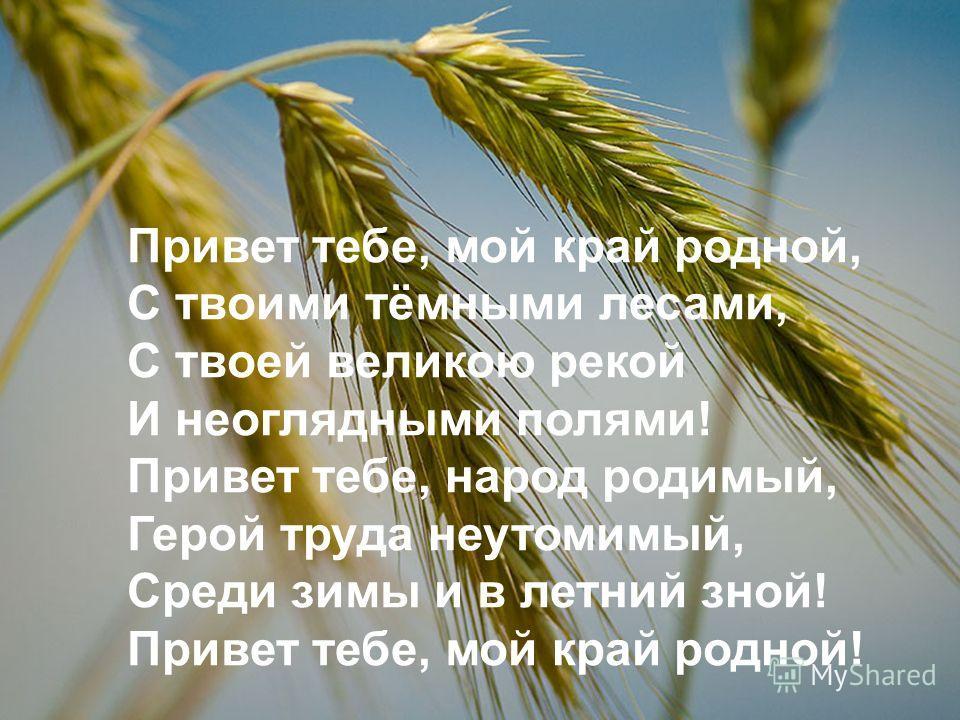Привет тебе, мой край родной, С твоими тёмными лесами, С твоей великою рекой И неоглядными полями! Привет тебе, народ родимый, Герой труда неутомимый, Среди зимы и в летний зной! Привет тебе, мой край родной!