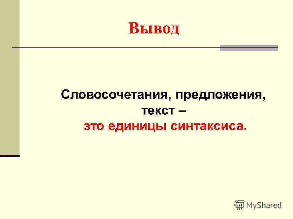 Вывод Словосочетания, предложения, текст – это единицы синтаксиса.