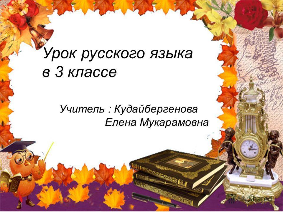 Учитель : Кудайбергенова Елена Мукарамовна Урок русского языка в 3 классе