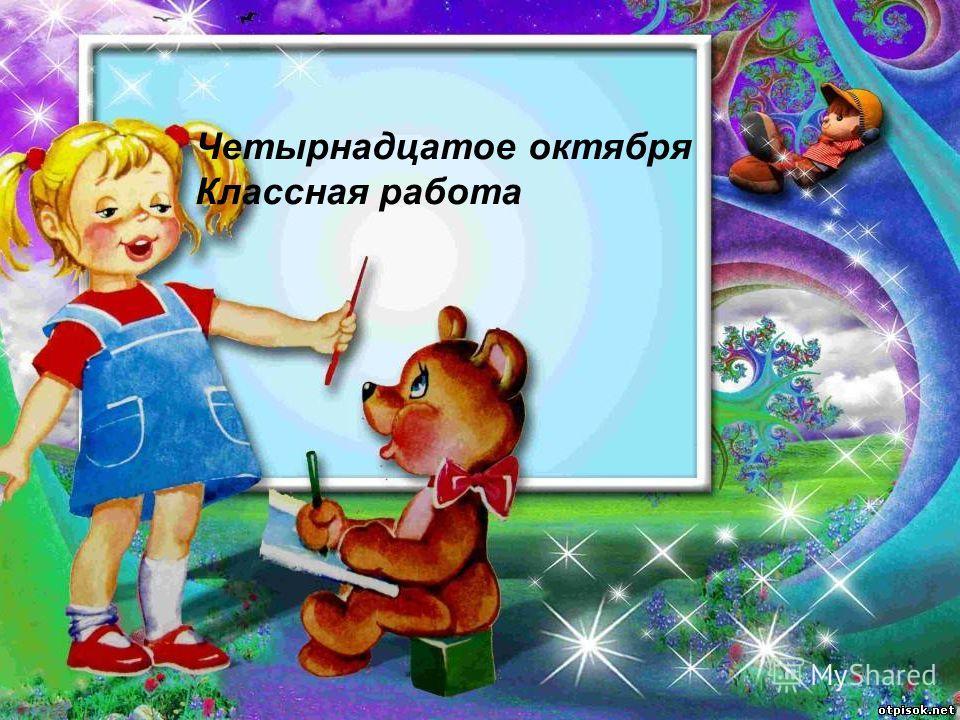 «Здравствуй, великий Здравствуй, могучий, Здравствуй, любимый, Русский язык!» Творческая минутка Четырнадцатое октября Классная работа