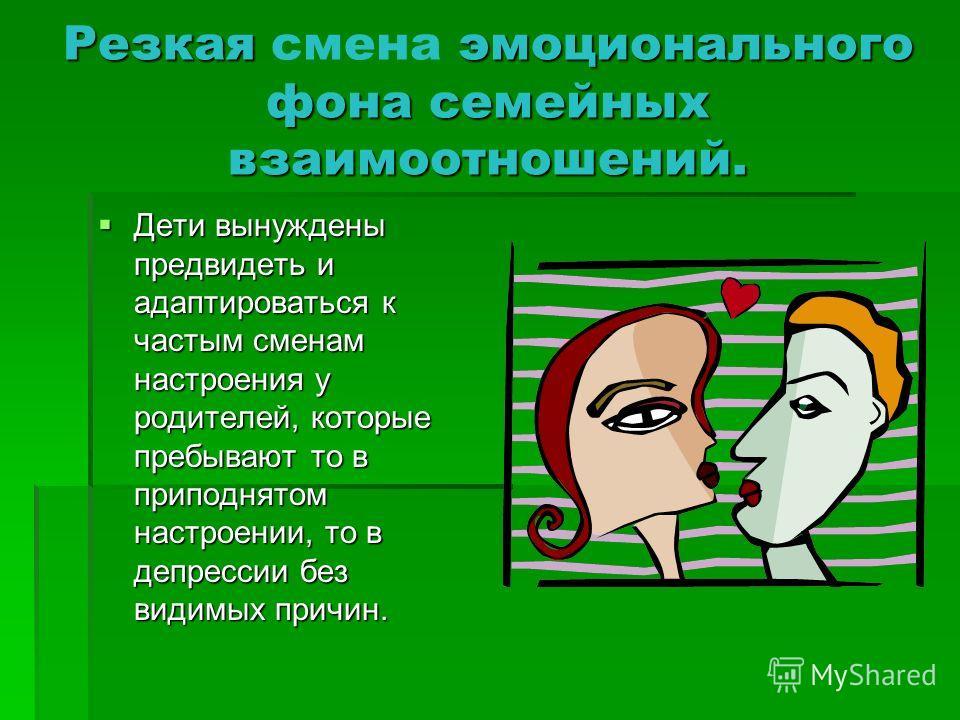 Резкая эмоционального фона семейных взаимоотношений. Резкая смена эмоционального фона семейных взаимоотношений. Дети вынуждены предвидеть и адаптироваться к частым сменам настроения у родителей, которые пребывают то в приподнятом настроении, то в деп