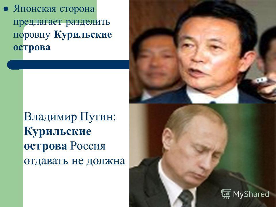 Японская сторона предлагает разделить поровну Курильские острова Владимир Путин: Курильские острова Россия отдавать не должна