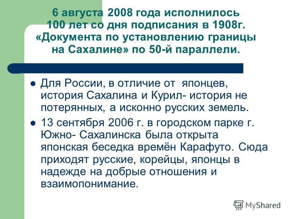 6 августа 2008 года исполнилось 100 лет со дня подписания в 1908г. «Документа по установлению границы на Сахалине» по 50-й параллели. Для России, в отличие от японцев, история Сахалина и Курил- история не потерянных, а исконно русских земель. 13 сент