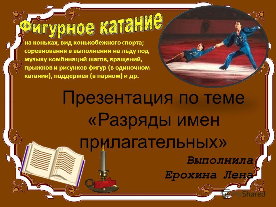 Презентация по теме «Разряды имен прилагательных» Выполнила Ерохина Лена на коньках, вид конькобежного спорта; соревнования в выполнении на льду под музыку комбинаций шагов, вращений, прыжков и рисунков фигур (в одиночном катании), поддержек (в парно