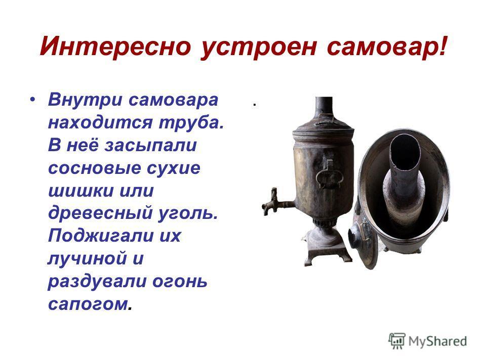 Интересно устроен самовар! Внутри самовара находится труба. В неё засыпали сосновые сухие шишки или древесный уголь. Поджигали их лучиной и раздували огонь сапогом..