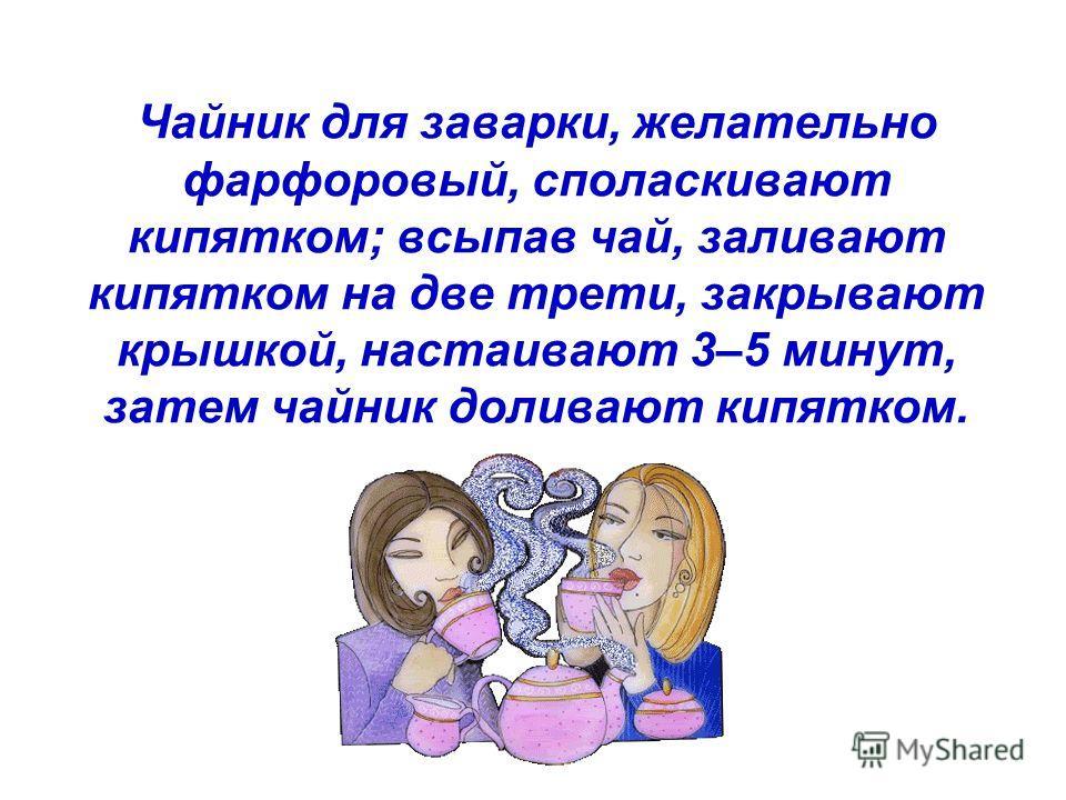 Чайник для заварки, желательно фарфоровый, споласкивают кипятком; всыпав чай, заливают кипятком на две трети, закрывают крышкой, настаивают 3–5 минут, затем чайник доливают кипятком.