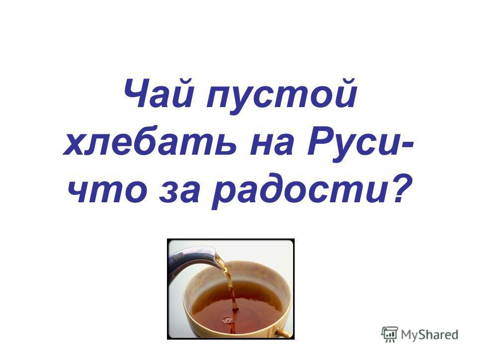 Чай пустой хлебать на Руси- что за радости?