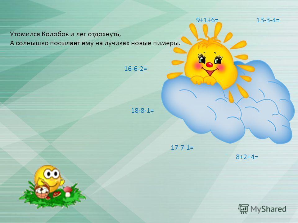 Утомился Колобок и лег отдохнуть, А солнышко посылает ему на лучиках новые пимеры. 16-6-2= 18-8-1= 8+2+4= 9+1+6=13-3-4= 17-7-1=