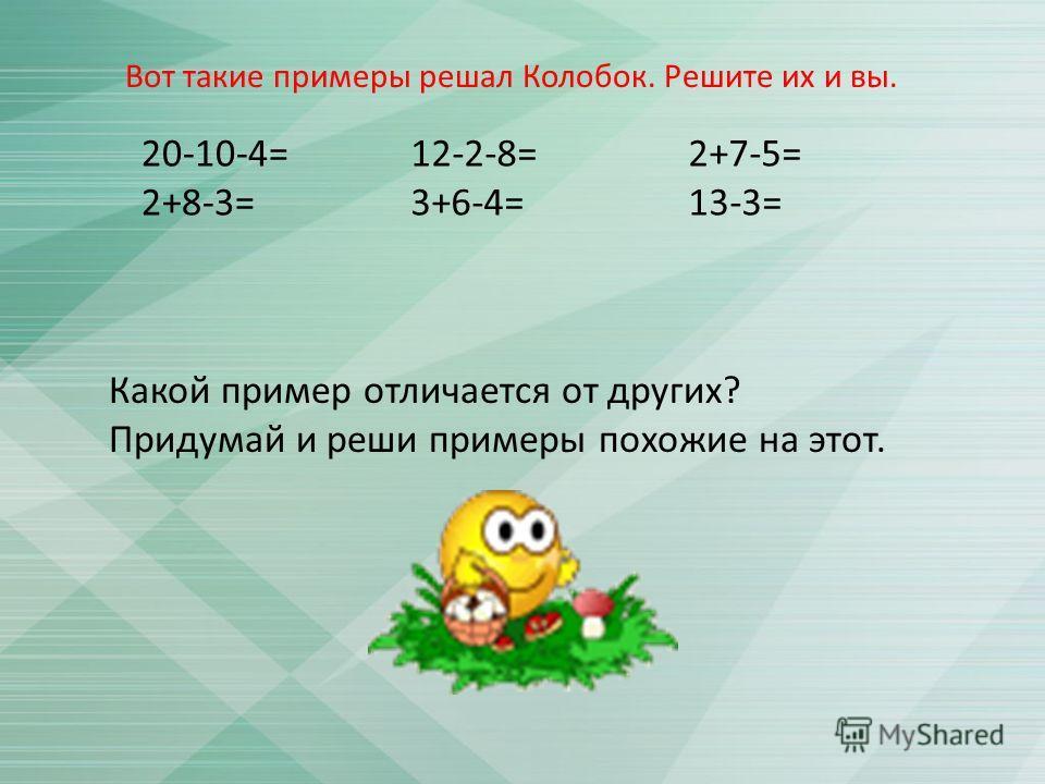 20-10-4= 2+8-3= 12-2-8= 3+6-4= 2+7-5= 13-3= Какой пример отличается от других? Придумай и реши примеры похожие на этот. Вот такие примеры решал Колобок. Решите их и вы.