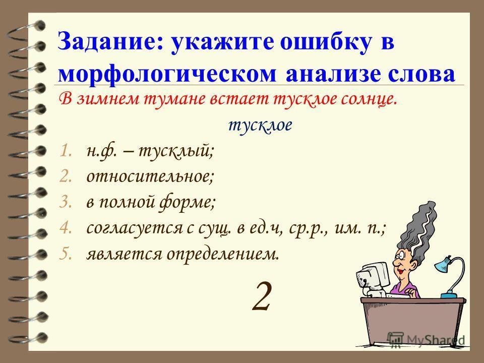 Задание: укажите ошибку в морфологическом анализе слова В зимнем тумане встает тусклое солнце. тусклое 1.н.ф. – тусклый; 2.относительное; 3.в полной форме; 4.согласуется с сущ. в ед.ч, ср.р., им. п.; 5.является определением. 2
