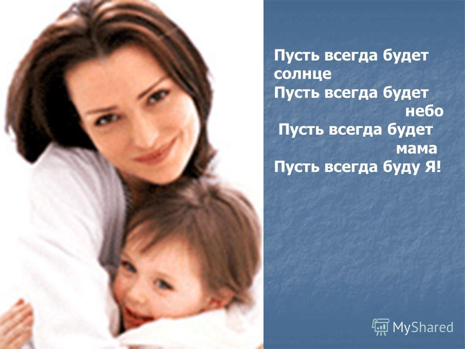 Пусть всегда будет солнце Пусть всегда будет небо Пусть всегда будет мама Пусть всегда буду Я!