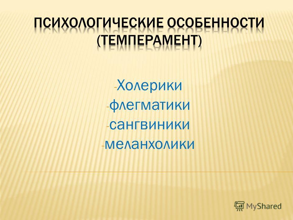 - Холерики - флегматики - сангвиники - меланхолики