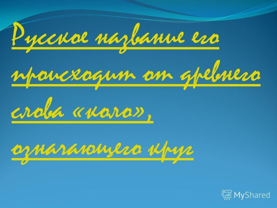 Русское название его происходит от древнего слова «коло», означающего круг
