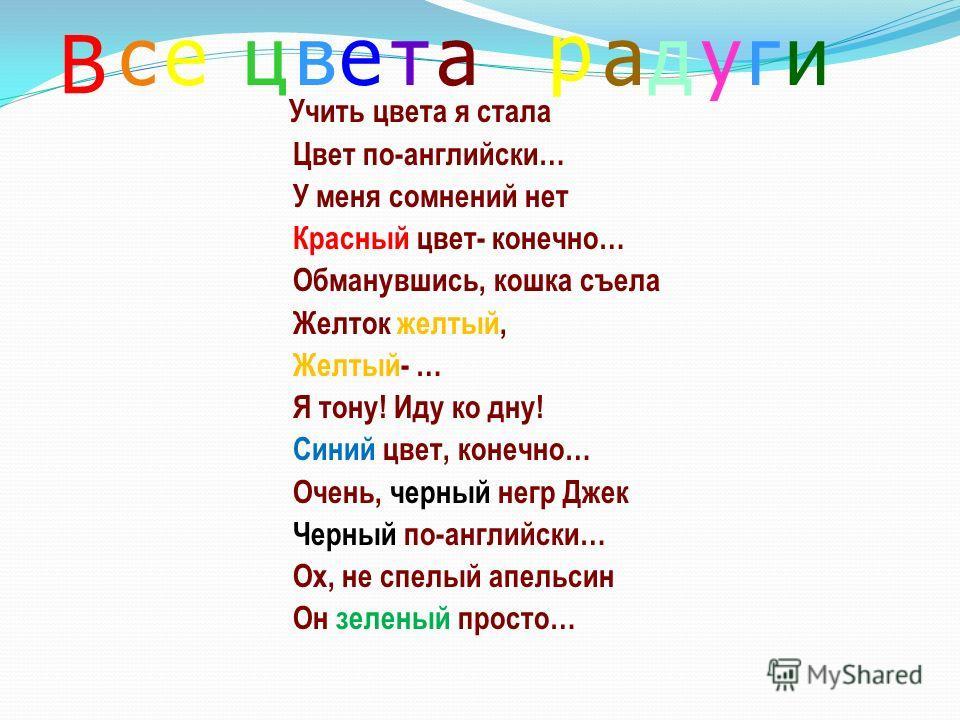 Учить цвета я стала Цвет по-английски… У меня сомнений нет Красный цвет- конечно… Обманувшись, кошка съела Желток желтый, Желтый- … Я тону! Иду ко дну! Синий цвет, конечно… Очень, черный негр Джек Черный по-английски… Ох, не спелый апельсин Он зелены