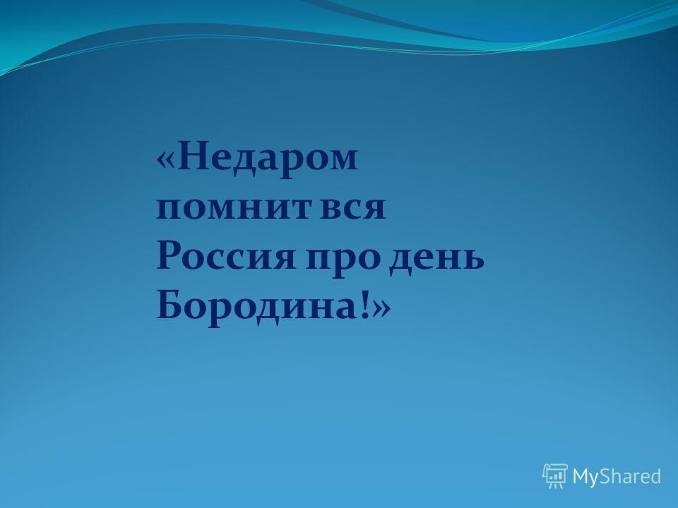 «Недаром помнит вся Россия про день Бородина!»