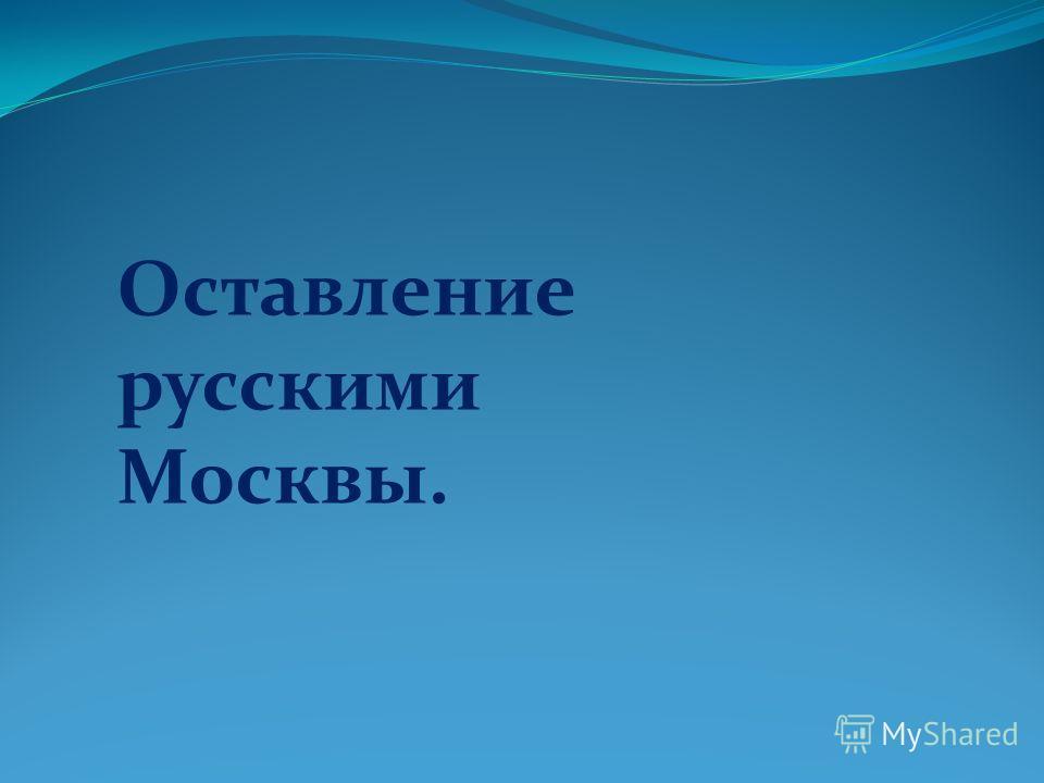 Оставление русскими Москвы.