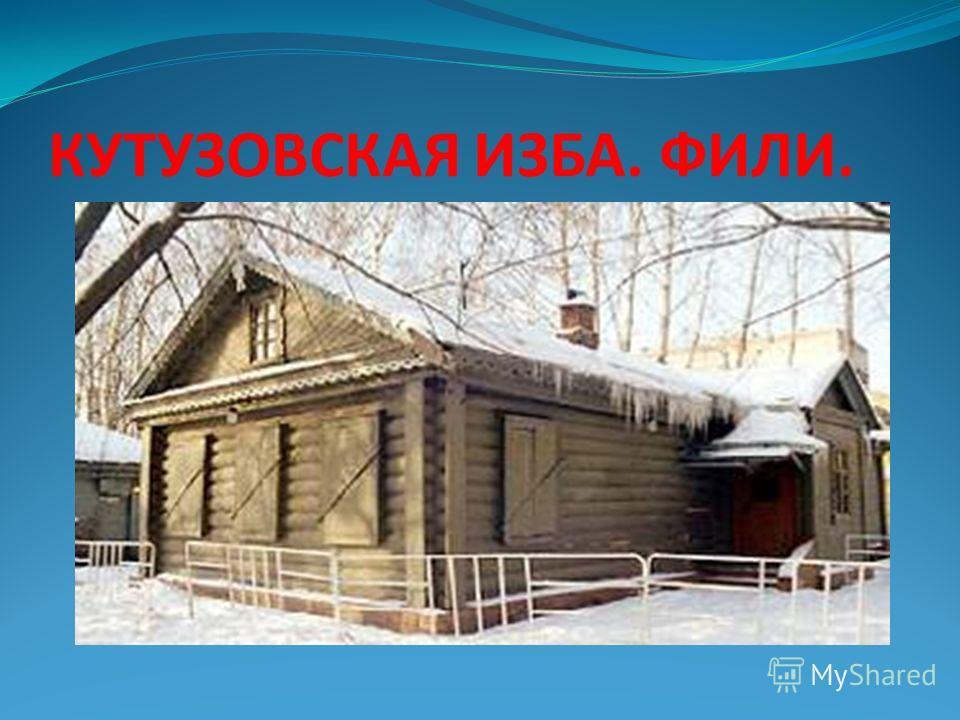 КУТУЗОВСКАЯ ИЗБА. ФИЛИ.
