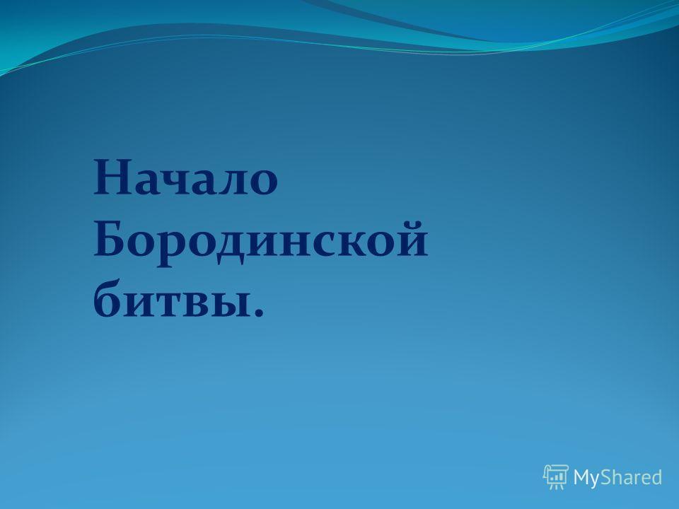 Начало Бородинской битвы.