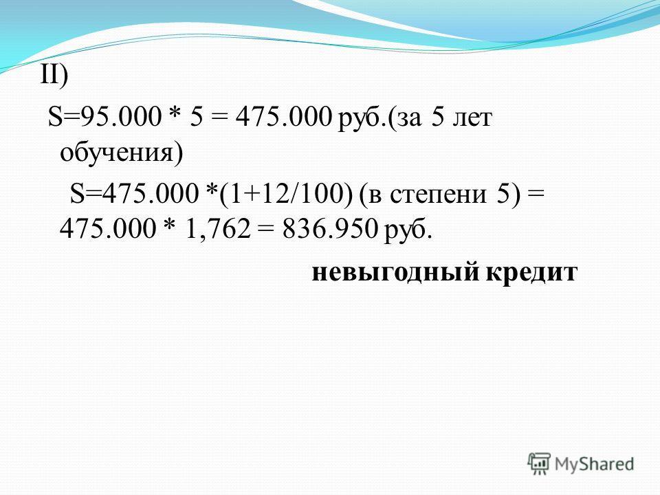 II) S=95.000 * 5 = 475.000 руб.(за 5 лет обучения) S=475.000 *(1+12/100) (в степени 5) = 475.000 * 1,762 = 836.950 руб. невыгодный кредит
