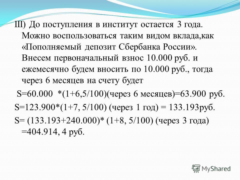 III) До поступления в институт остается 3 года. Можно воспользоваться таким видом вклада,как «Пополняемый депозит Сбербанка России». Внесем первоначальный взнос 10.000 руб. и ежемесячно будем вносить по 10.000 руб., тогда через 6 месяцев на счету буд