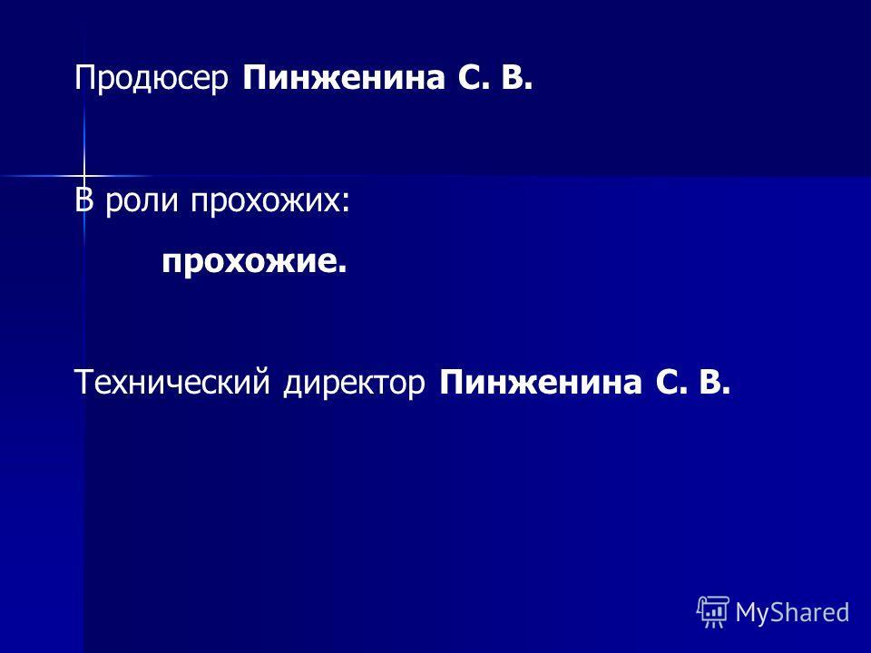 Продюсер Пинженина С. В. В роли прохожих: прохожие. Технический директор Пинженина С. В.