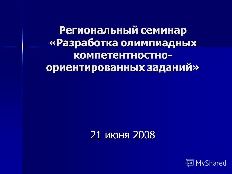 Региональный семинар «Разработка олимпиадных компетентностно- ориентированных заданий» 21 июня 2008