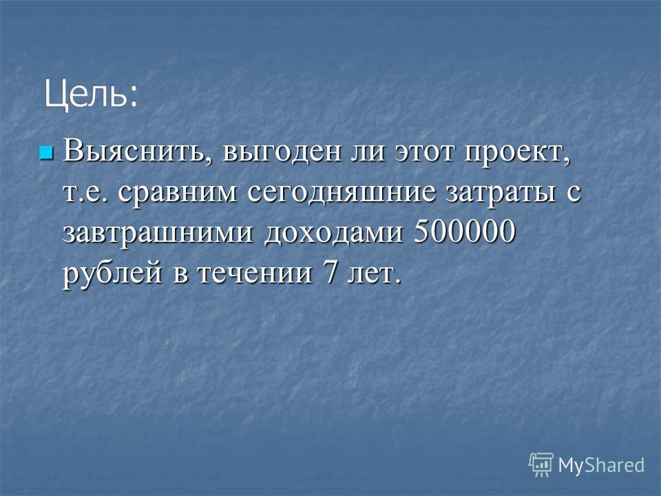 Выяснить, выгоден ли этот проект, т.е. сравним сегодняшние затраты с завтрашними доходами 500000 рублей в течении 7 лет. Выяснить, выгоден ли этот проект, т.е. сравним сегодняшние затраты с завтрашними доходами 500000 рублей в течении 7 лет.