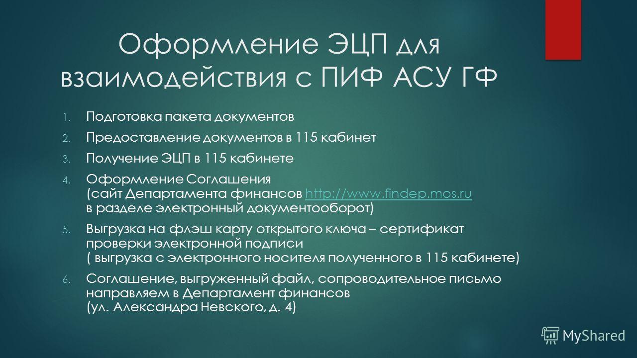 Оформление ЭЦП для взаимодействия с ПИФ АСУ ГФ 1. Подготовка пакета документов 2. Предоставление документов в 115 кабинет 3. Получение ЭЦП в 115 кабинете 4. Оформление Соглашения (сайт Департамента финансов http://www.findep.mos.ru в разделе электрон