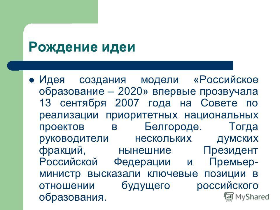Рождение идеи Идея создания модели «Российское образование – 2020» впервые прозвучала 13 сентября 2007 года на Совете по реализации приоритетных национальных проектов в Белгороде. Тогда руководители нескольких думских фракций, нынешние Президент Росс
