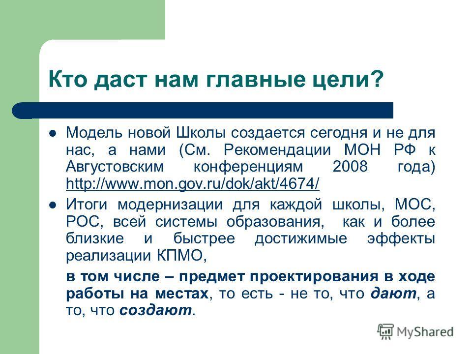 Кто даст нам главные цели? Модель новой Школы создается сегодня и не для нас, а нами (См. Рекомендации МОН РФ к Августовским конференциям 2008 года) http://www.mon.gov.ru/dok/akt/4674/ http://www.mon.gov.ru/dok/akt/4674/ Итоги модернизации для каждой