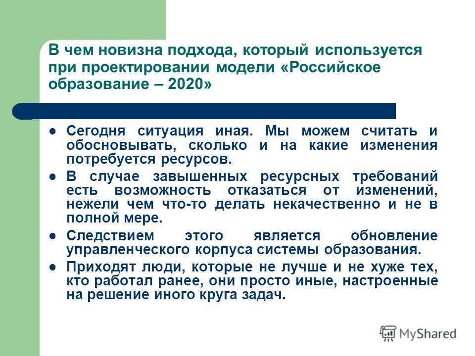 В чем новизна подхода, который используется при проектировании модели «Российское образование – 2020» Сегодня ситуация иная. Мы можем считать и обосновывать, сколько и на какие изменения потребуется ресурсов. В случае завышенных ресурсных требований