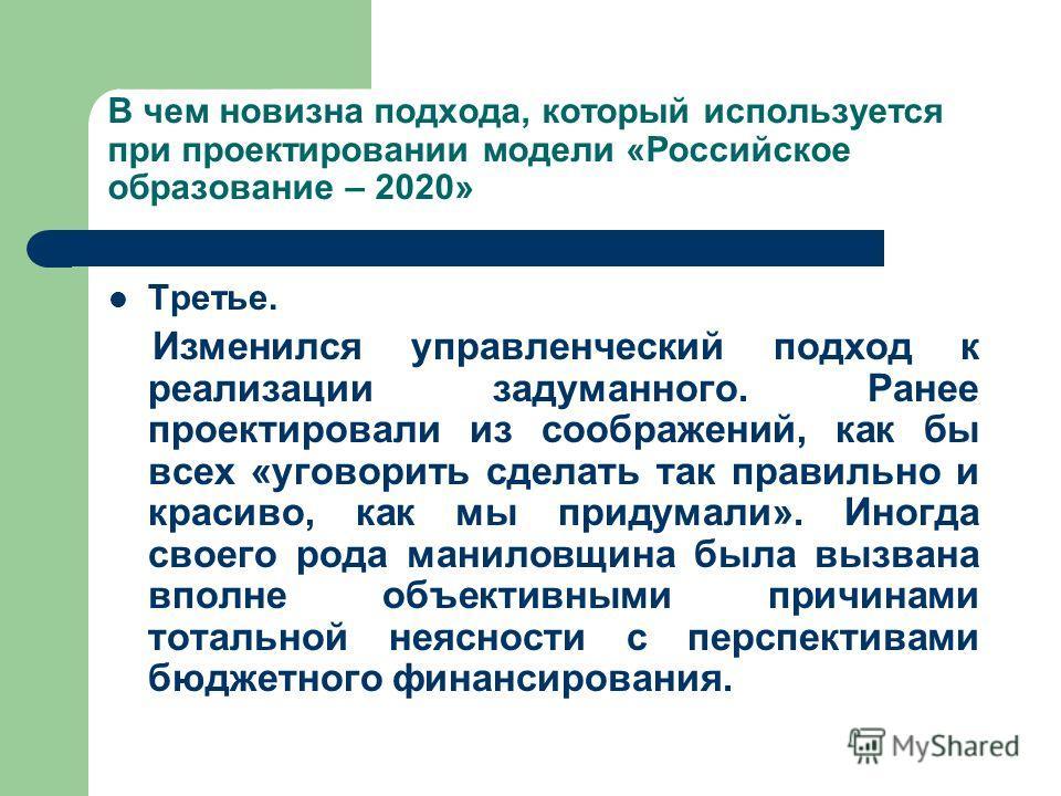 В чем новизна подхода, который используется при проектировании модели «Российское образование – 2020» Третье. Изменился управленческий подход к реализации задуманного. Ранее проектировали из соображений, как бы всех «уговорить сделать так правильно и