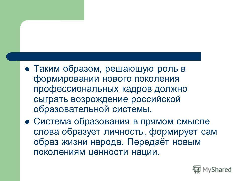 Таким образом, решающую роль в формировании нового поколения профессиональных кадров должно сыграть возрождение российской образовательной системы. Система образования в прямом смысле слова образует личность, формирует сам образ жизни народа. Передаё