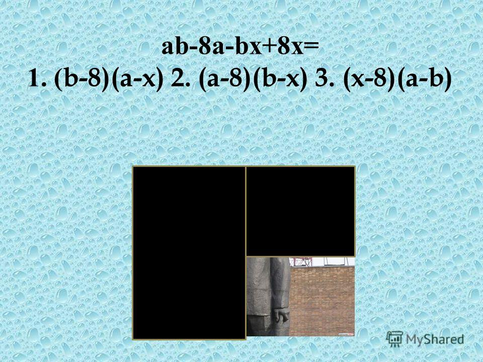 аb-8а-bх+8х= 1. ( b-8)(a-x) 2. (a-8)(b-x) 3. (x-8)(a-b)