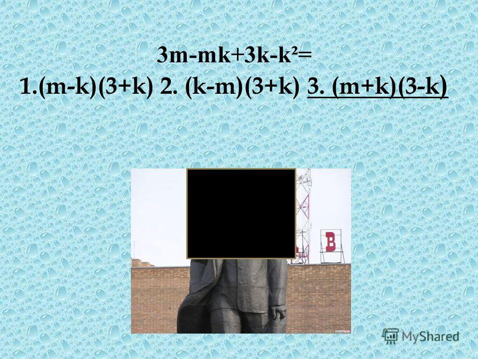 3m-mk+3k-k²= 1.(m-k)(3+k) 2. (k-m)(3+k) 3. (m+k)(3-k )