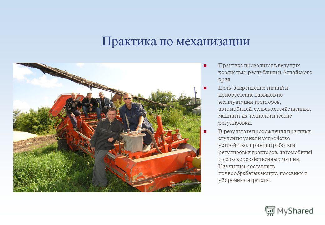 Практика по механизации Практика проводится в ведущих хозяйствах республики и Алтайского края Цель: закрепление знаний и приобретение навыков по эксплуатации тракторов, автомобилей, сельскохозяйственных машин и их технологические регулировки. В резул