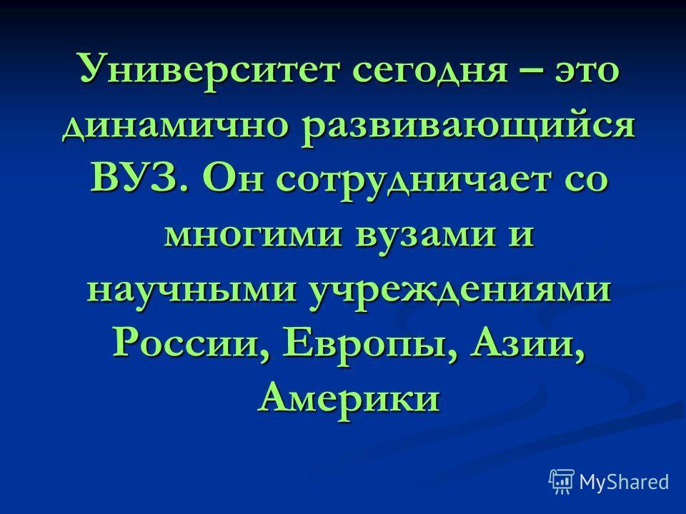 Университет сегодня – это динамично развивающийся ВУЗ. Он сотрудничает со многими вузами и научными учреждениями России, Европы, Азии, Америки