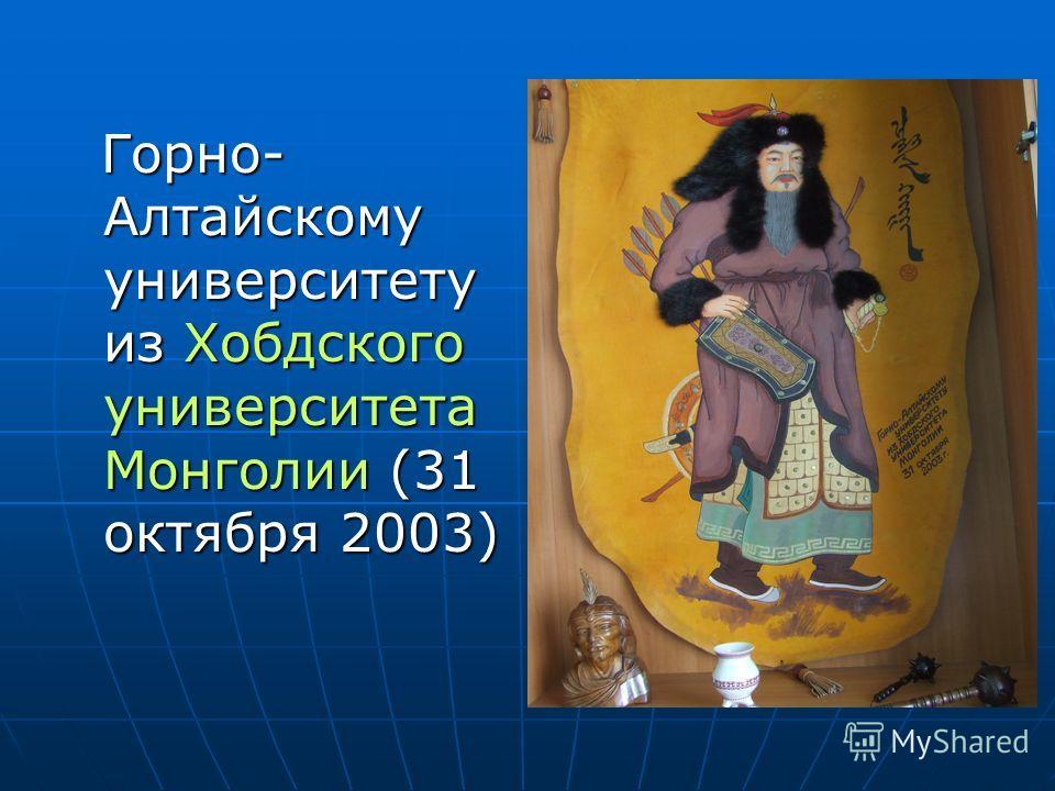 Горно- Алтайскому университету из Хобдского университета Монголии (31 октября 2003) Горно- Алтайскому университету из Хобдского университета Монголии (31 октября 2003)