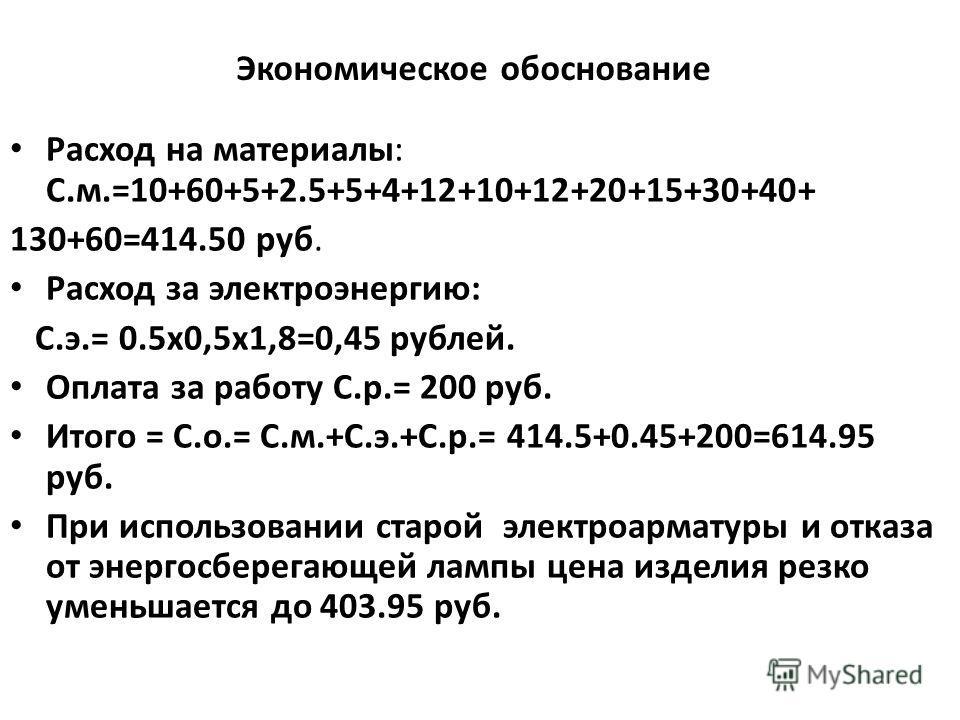 Экономическое обоснование Расход на материалы: С.м.=10+60+5+2.5+5+4+12+10+12+20+15+30+40+ 130+60=414.50 руб. Расход за электроэнергию: С.э.= 0.5х0,5х1,8=0,45 рублей. Оплата за работу С.р.= 200 руб. Итого = С.о.= С.м.+С.э.+С.р.= 414.5+0.45+200=614.95