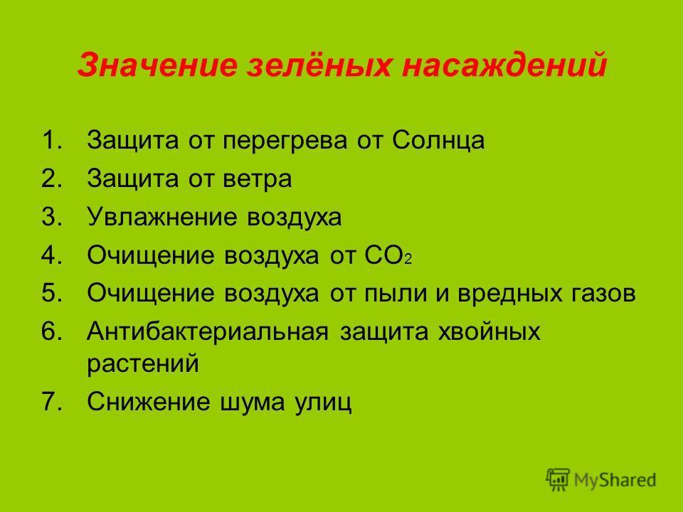 Значение зелёных насаждений 1.Защита от перегрева от Солнца 2.Защита от ветра 3.Увлажнение воздуха 4.Очищение воздуха от СО 2 5.Очищение воздуха от пыли и вредных газов 6.Антибактериальная защита хвойных растений 7.Снижение шума улиц