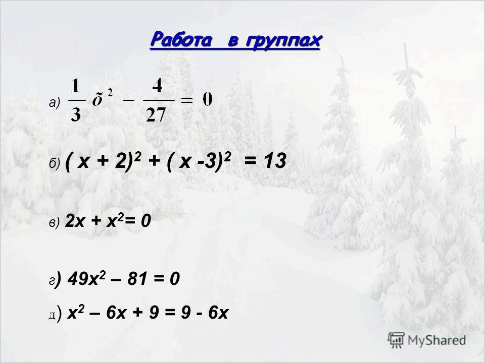 Работа в группах а) б) ( х + 2) 2 + ( х -3) 2 = 13 в) 2х + х 2 = 0 г ) 49х 2 – 81 = 0 д ) х 2 – 6х + 9 = 9 - 6х