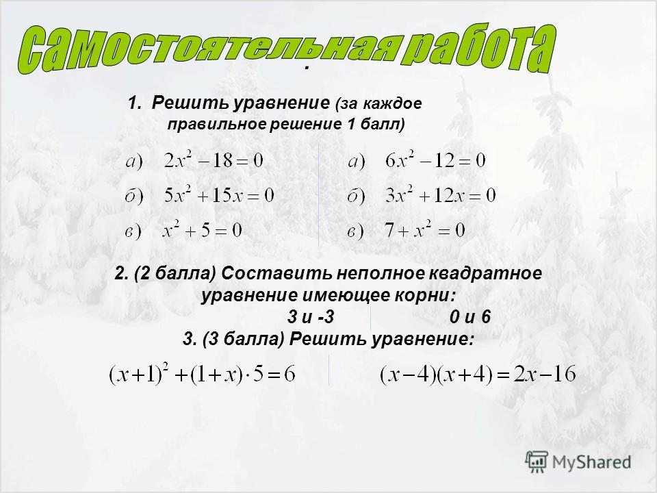. 1.Решить уравнение (за каждое правильное решение 1 балл) 2. (2 балла) Составить неполное квадратное уравнение имеющее корни: 3 и -3 0 и 6 3. (3 балла) Решить уравнение: