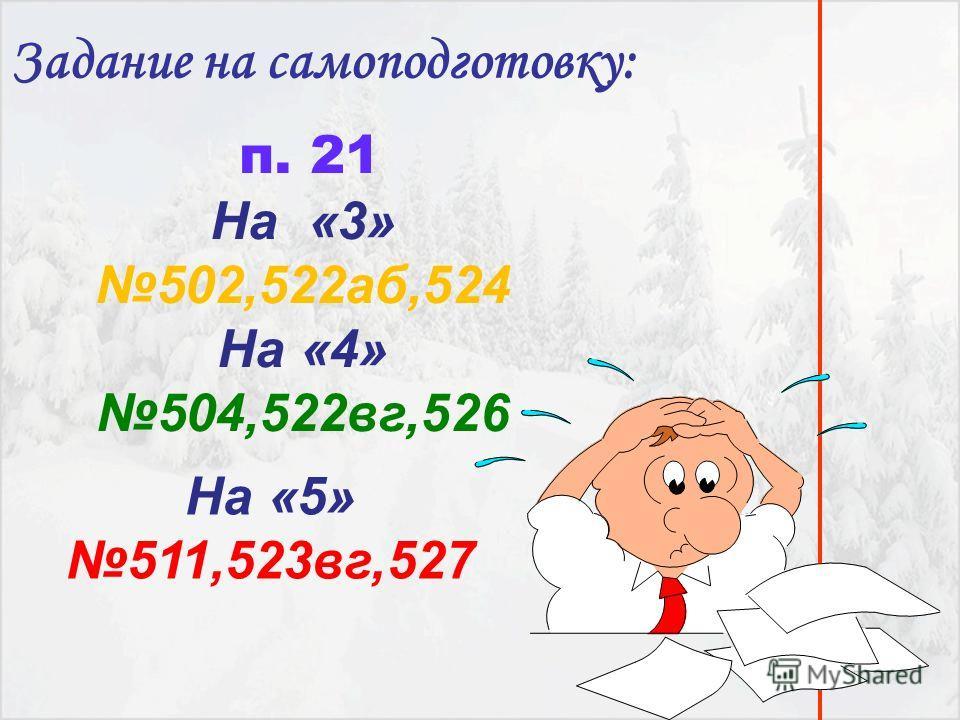 п. 21 На «3» 502,522аб,524 На «4» 504,522вг,526 Задание на самоподготовку: На «5» 511,523вг,527