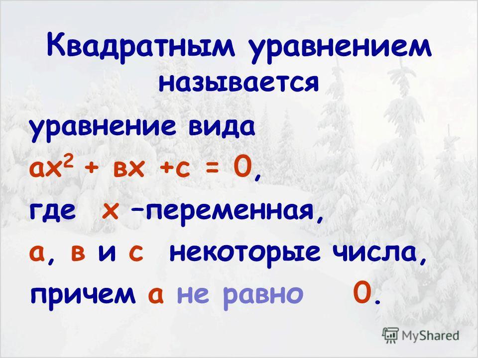 ОПРЕДЕЛЕНИЕ: Квадратным уравнением называется уравнение вида ах 2 + вх +с = 0, где х –переменная, а, в и с некоторые числа, причем а не равно 0.